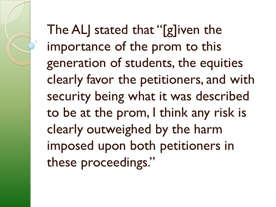 The ALJ stated that [g]iven the importance of the prom to this generation of students, the equities clearly favor the petitioners, and with security being what it was described to be at the prom, I think any risk is clearly outweighed by the harm imposed upon both petitioners in these proceedings.